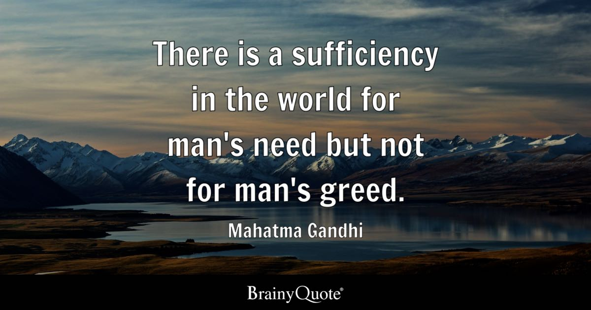 There is a sufficiency in the world for man's need but not for man's greed. - Mahatma Gandhi