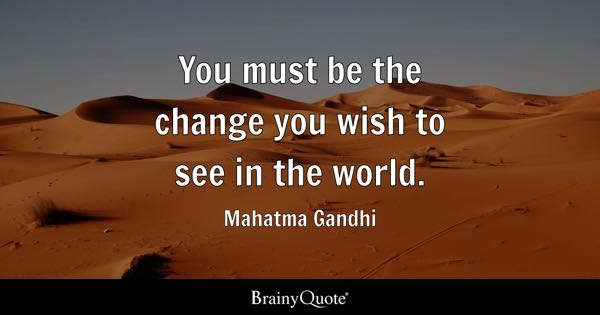You Must Be The Change Wish To See In World
