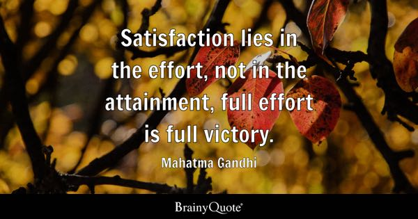 Satisfaction lies in the effort, not in the attainment, full effort is full victory. - Mahatma Gandhi