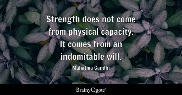 Strength does not come from physical capacity. It comes from an indomitable will. - Mahatma Gandhi