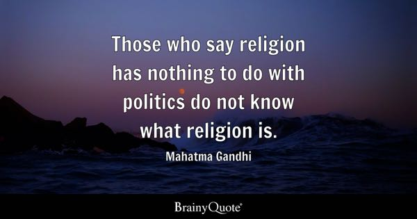 Those who say religion has nothing to do with politics do not know what religion is. - Mahatma Gandhi