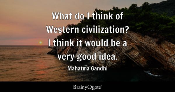 What do I think of Western civilization? I think it would be a very good idea. - Mahatma Gandhi