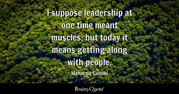 I suppose leadership at one time meant muscles; but today it means getting along with people. - Mahatma Gandhi