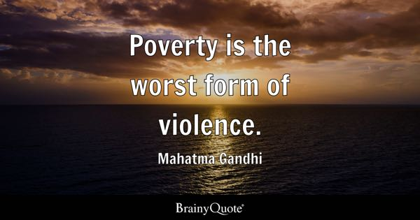 Poverty is the worst form of violence. - Mahatma Gandhi