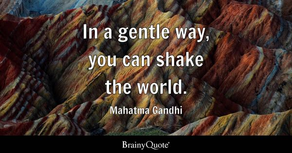 In a gentle way, you can shake the world. - Mahatma Gandhi