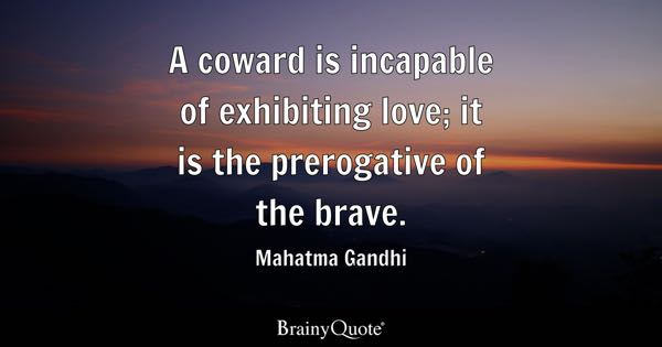 A coward is incapable of exhibiting love; it is the prerogative of the brave. - Mahatma Gandhi