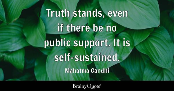 Truth stands, even if there be no public support. It is self-sustained. - Mahatma Gandhi