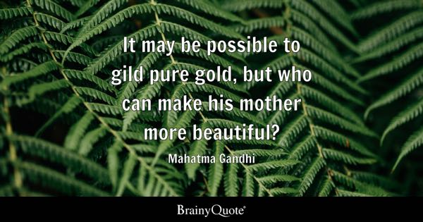 It may be possible to gild pure gold, but who can make his mother more beautiful? - Mahatma Gandhi