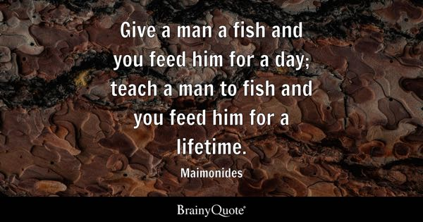 Give a man a fish and you feed him for a day; teach a man to fish and you feed him for a lifetime. - Maimonides