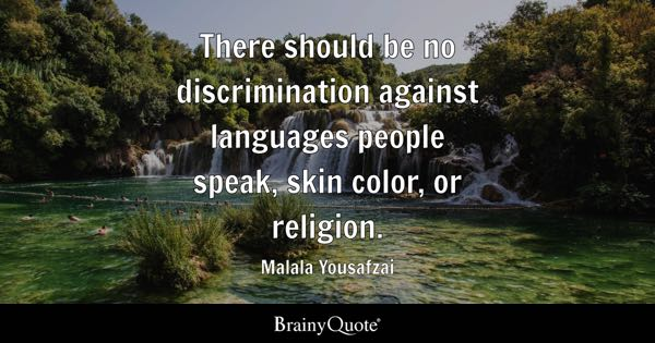 There should be no discrimination against languages people speak, skin color, or religion. - Malala Yousafzai