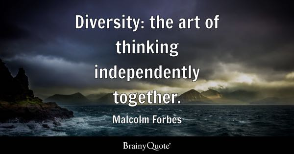 Diversity: the art of thinking independently together. - Malcolm Forbes