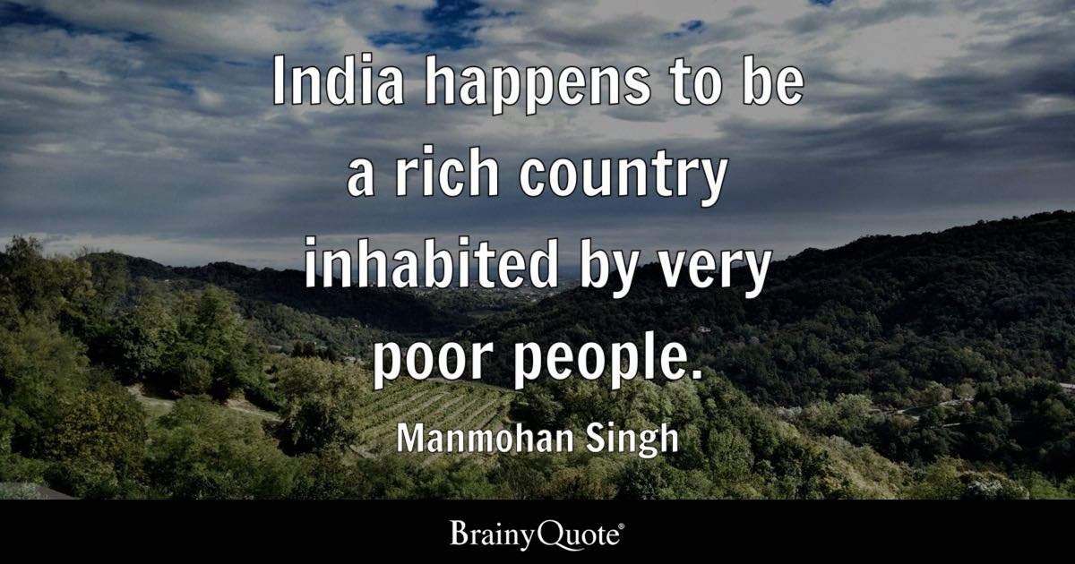 India happens to be a rich country inhabited by very poor people. - Manmohan Singh