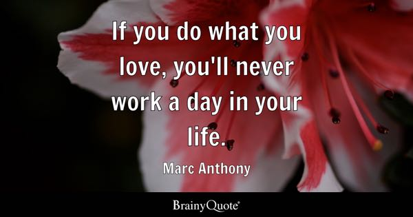 If you do what you love, youll never work a day in your life. - Marc ...