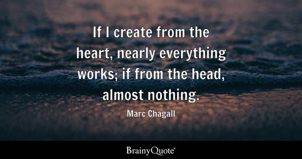 If I create from the heart, nearly everything works; if from the head, almost nothing. - Marc Chagall