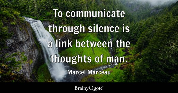 To communicate through silence is a link between the thoughts of man. - Marcel Marceau