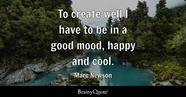 To create well I have to be in a good mood, happy and cool. - Marc Newson