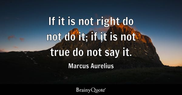 If it is not right do not do it; if it is not true do not say it. - Marcus Aurelius