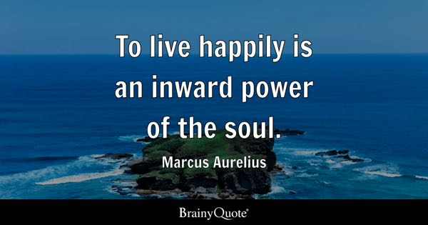 To live happily is an inward power of the soul. - Marcus Aurelius