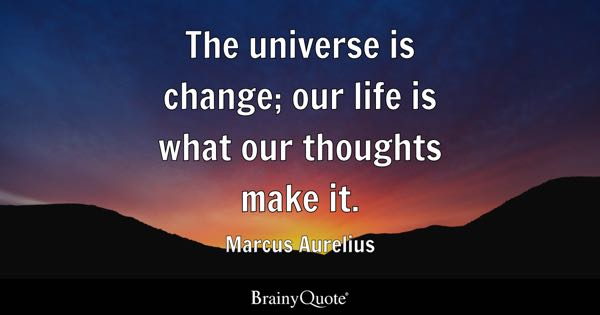 The universe is change; our life is what our thoughts make it. - Marcus Aurelius