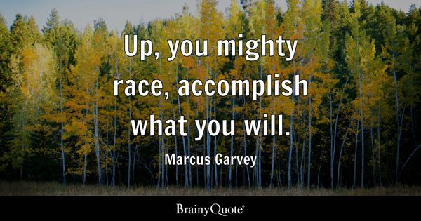 Up, you mighty race, accomplish what you will. - Marcus Garvey