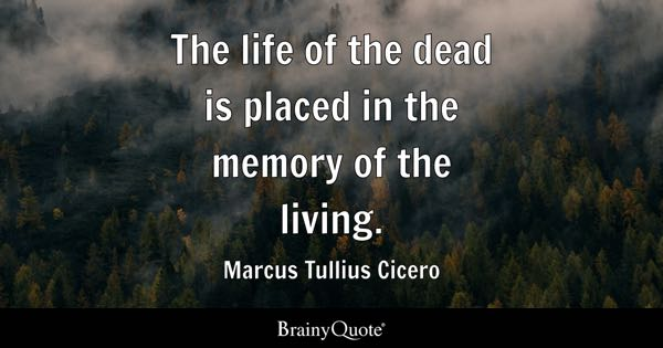 Perfect The Life Of The Dead Is Placed In The Memory Of The Living.   Marcus
