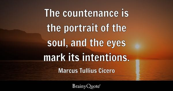 The countenance is the portrait of the soul, and the eyes mark its intentions. - Marcus Tullius Cicero