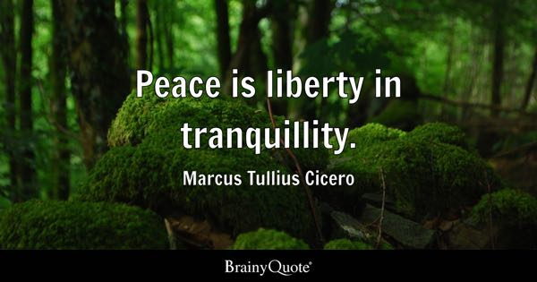 Peace is liberty in tranquillity. - Marcus Tullius Cicero