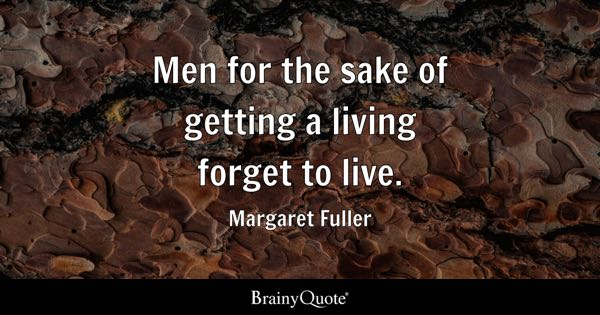 Men for the sake of getting a living forget to live. - Margaret Fuller