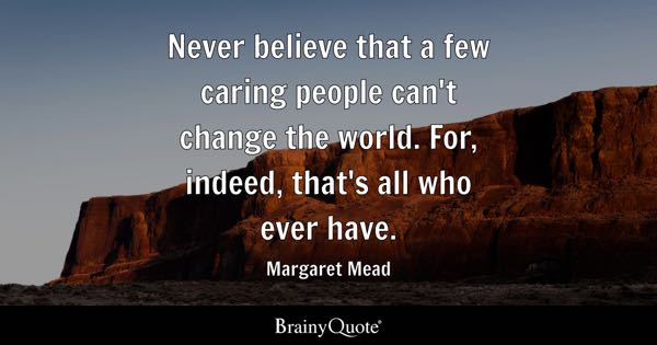 Never believe that a few caring people can't change the world. For, indeed, that's all who ever have. - Margaret Mead