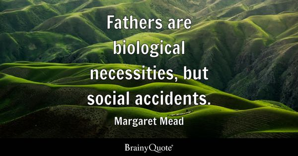 Fathers are biological necessities, but social accidents. - Margaret Mead