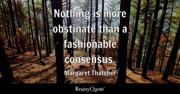 Nothing is more obstinate than a fashionable consensus. - Margaret Thatcher
