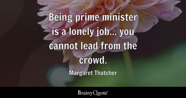 Being prime minister is a lonely job... you cannot lead from the crowd. - Margaret Thatcher