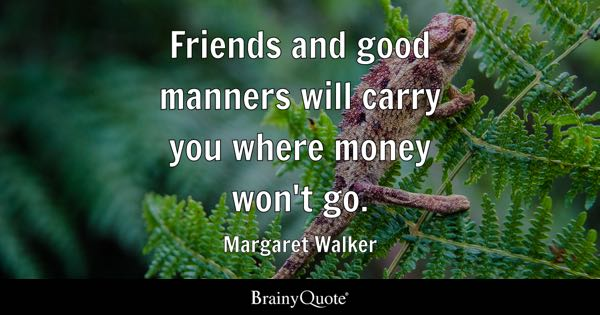 Friends And Good Manners Will Carry You Where Money Wonu0027t Go.   Margaret