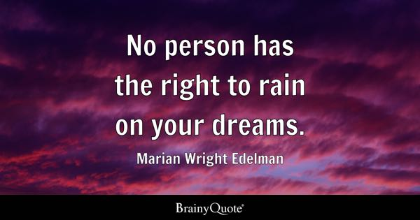 No Person Has The Right To Rain On Your Dreams.   Marian Wright Edelman