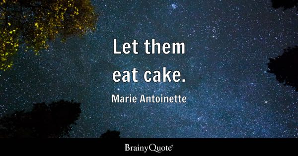 Let them eat cake. - Marie Antoinette