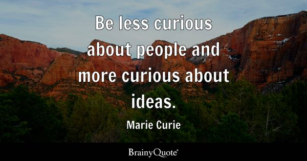 Be less curious about people and more curious about ideas. - Marie Curie