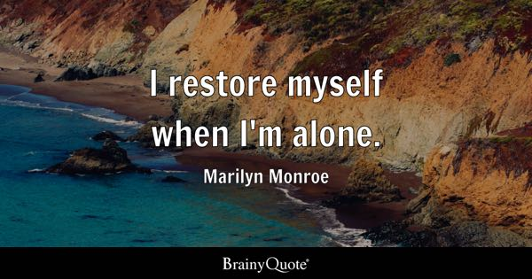 I restore myself when I'm alone. - Marilyn Monroe