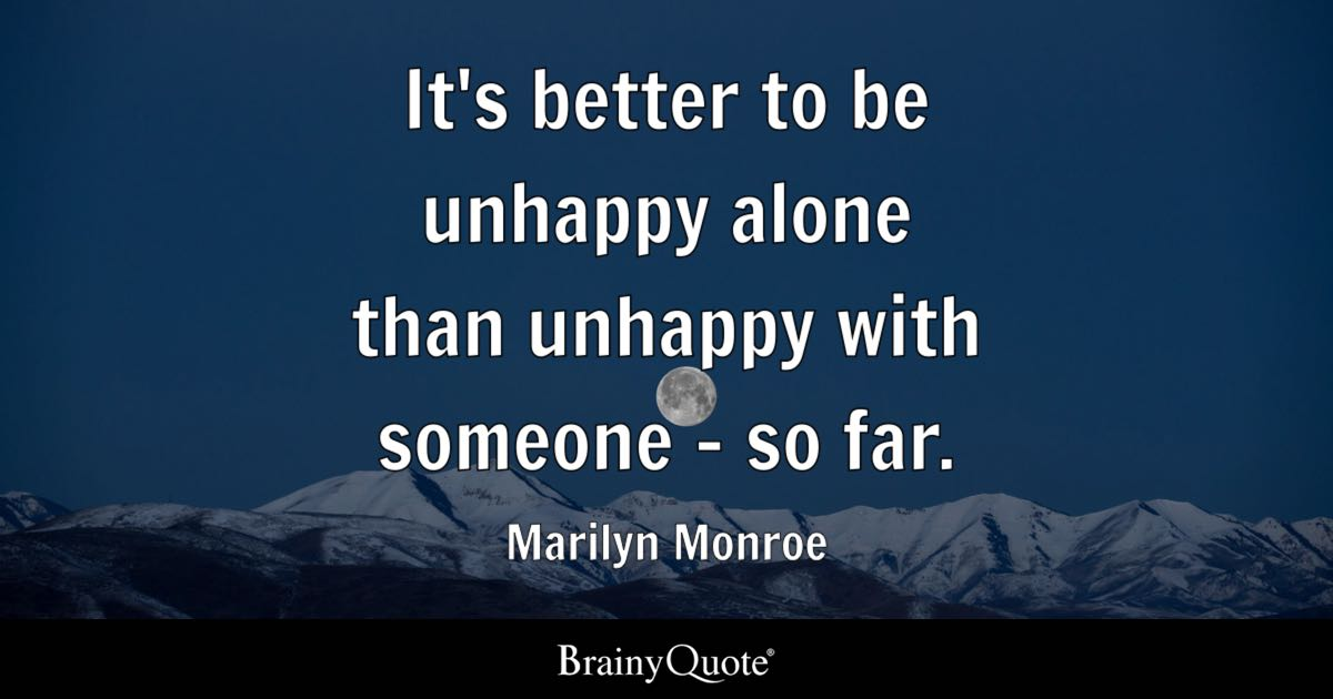its better to be unhappy alone than unhappy with someone so far marilyn