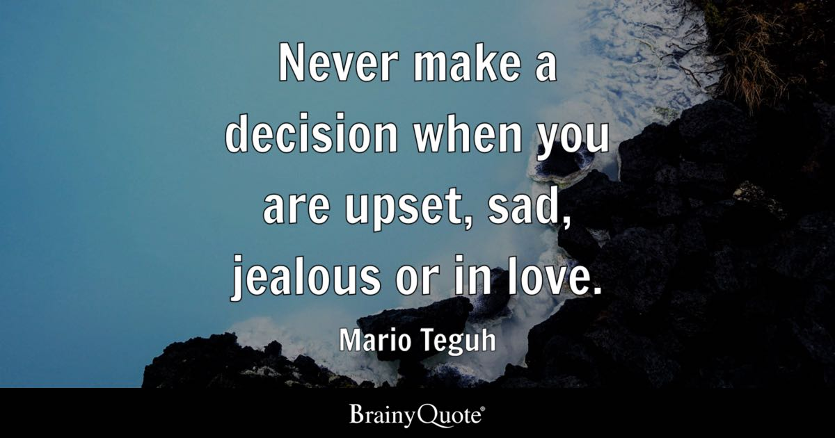 Never make a decision when you are upset, sad, jealous or in love. - Mario Teguh
