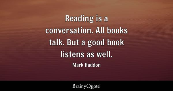 Mark Haddon   Reading is a conversation. All books talk.