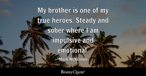 My brother is one of my true heroes. Steady and sober where I am impulsive and emotional. - Mark McKinnon
