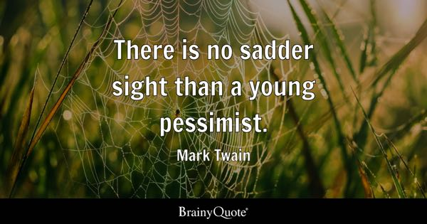 There is no sadder sight than a young pessimist. - Mark Twain