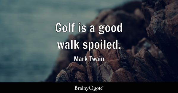Golf is a good walk spoiled. - Mark Twain
