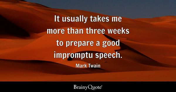It usually takes me more than three weeks to prepare a good impromptu speech. - Mark Twain