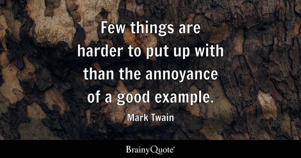 Few things are harder to put up with than the annoyance of a good example. - Mark Twain
