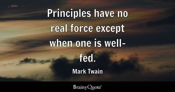 Principles have no real force except when one is well-fed. - Mark Twain