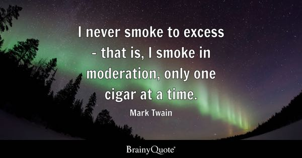 I never smoke to excess - that is, I smoke in moderation, only one cigar at a time. - Mark Twain