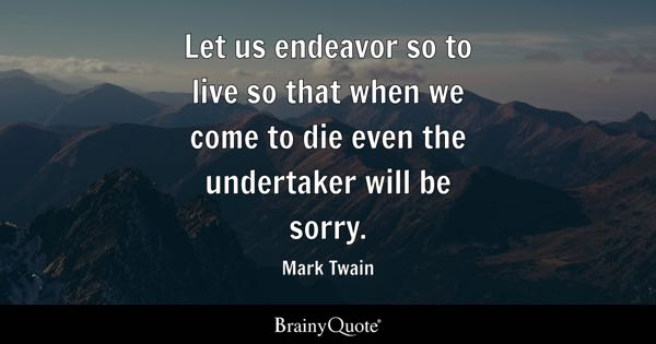 Let us endeavor so to live so that when we come to die even the undertaker will be sorry. - Mark Twain