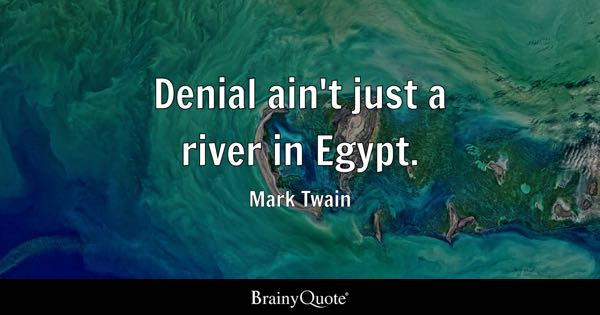 Denial ain't just a river in Egypt. - Mark Twain