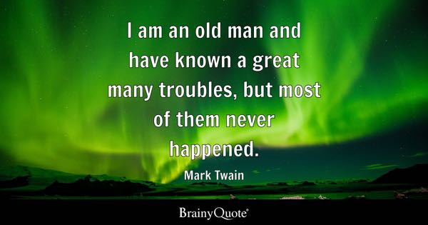 I am an old man and have known a great many troubles, but most of them never happened. - Mark Twain